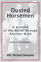 Dusted Horsemen: A Glimpse of the World through Another Mind; Poems & Meditations