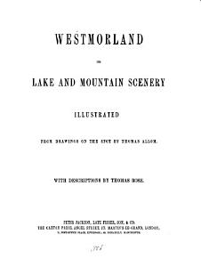 Westmorland and its lake and mountain scenery  illustr  rom drawings by T  Allom  with descriptions by T  Rose PDF