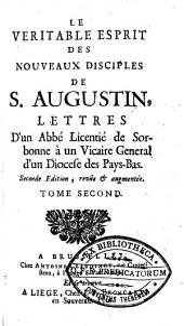 Le véritable esprit des nouveaux disciples de S. Augustin: Lettres d'un abbé licentié de Sorbonne à un vicaire général d'un diocese des Pays-Bas et à Monsieur le Théologal de***, Volume2