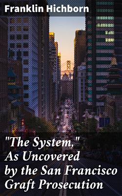 The System   As Uncovered by the San Francisco Graft Prosecution