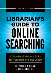 Librarian's Guide to Online Searching: Cultivating Database Skills for Research and Instruction, 5th Edition: Edition 5
