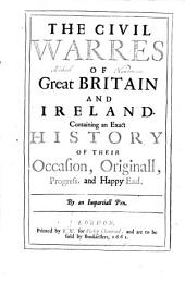 The Civil Warres of Great Britain and Ireland: Containing an Exact History of Their Occasion, Originall, Progress, and Happy End