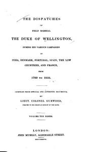 The Dispatches of Field Marshal the Duke of Wellington: During His Various Campaigns in India, Denmark, Portugal, Spain, the Low Countries, and France, from 1799 to 1818, Volume 9