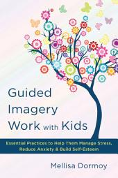 Guided Imagery Work with Kids: Essential Practices to Help Them Manage Stress, Reduce Anxiety & Build Self-Esteem