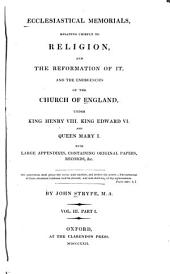Ecclesiastical Memorials, Relating Chiefly to Religion, and the Reformation of it: pt. 2. Historical memorials ... of Queen Mary I ... A catalogue of letters, speeches, proclamations, records, and other valuable mss. papers and monuments, relating to the history of the reign, and to which reference is made in the foregoing memorials. A table of letters, proclamations, speeches, records, tracts, &c. preserved in the foregoing catalogue
