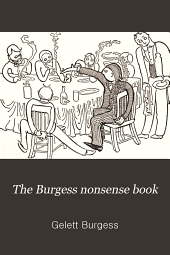 The Burgess Nonsense Book: Being a Complete Collection of the Humorous Masterpieces of Gelett Burgess ...