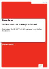 Transatlantischer Interregionalismus?: Eine Analyse der EU-NAFTA-Beziehungen aus europäischer Perspektive
