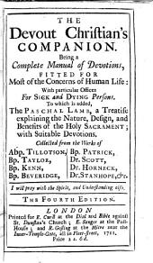 The Devout Christian's Companion. Or, a Compleat manual of devotions ... To which is added, The Paschal Lamb, a treatise explaining the nature, design, and benefit of the Holy Sacrament ... Collected from the works of Abp. Tillotson, Bp. Patrick, Bp. Kenn, Bp. Beverege, Bp. Taylor, Dr. Scott, Dr. Horneck, Dr. Stanhope, &c