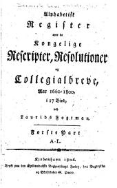 Alphabettse register over de Kongelige Rescripter: resolutioner og collegialbreve, aar 1660-1800, Del 1