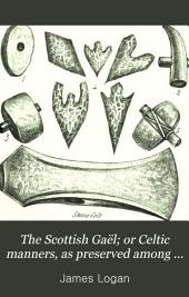 The Scottish Gaël; or Celtic manners, as preserved among the Highlanders. ed. with mem. and notes by A. Stewart: Volume 1