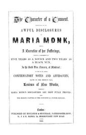The Character of a Convent: Displayed in the Awful Disclosures of Maria Monk ; Being a Narrative of Her Sufferings During a Residence of Five Years as a Novice and Two Years as a Black Nun in the Hotel Dieu Nunnery at Montreal ; to which is Added Confirmatory Notes and Affidavits Whereby Maria Monk's Disclosures are Most Fully Proved, and the Hideous Nature of the Conventual System are Exposed