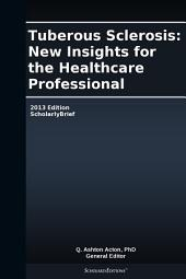 Tuberous Sclerosis: New Insights for the Healthcare Professional: 2013 Edition: ScholarlyBrief