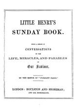 Little Henry's Sunday book, conversations on the life, miracles, and parables of our Saviour, by the editor of 'Pleasant pages'.