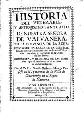 Historia del ... Santuario de Nuestra Señora de Valvanera en la Provincia de la Rioja: felicissimo hallazgo de la celestial imagen de Maria Santissima en los Montes Distercios, etc