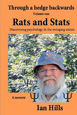 Through a Hedge Backwards Volume 1  Rats and Stats  Discovering Psychology in the Swinging Sixties