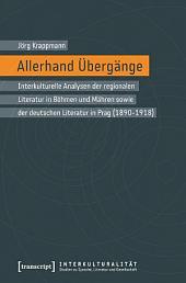 Allerhand Übergänge: Interkulturelle Analysen der regionalen Literatur in Böhmen und Mähren sowie der deutschen Literatur in Prag (1890-1918)