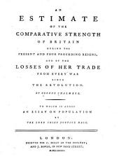 An Estimate of the Comparative Strength of Britain During the Present and Four Preceding Reigns: And of the Losses of Her Trade from Every War Since the Revolution