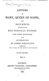 Letters of Mary , Queen of Scots: And Documents Connected with Her Personal History, Volume 1