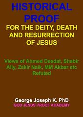 HISTORICAL PROOF FOR THE DEITY, DEATH AND RESURRECTION OF JESUS: Views of Ahmed Deedat, Shabir Ally, Zakir Naik, MM Akbar etc Refuted