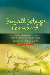 Small Steps Forward: Using Games and Activities to Help Your Pre-School Child with Special Needs Second Edition, Edition 2