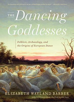 The Dancing Goddesses  Folklore  Archaeology  and the Origins of European Dance