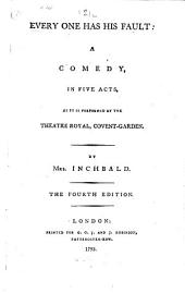 Every One Has His Fault: A Comedy, in Five Acts, as it is Performed at the Theatre Royal, Covent-Garden