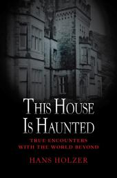 This House Is Haunted: True Encounters with the World Beyond