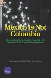 Mexico Is Not Colombia: Alternative Historical Analogies for Responding to the Challenge of Violent Drug-Trafficking Organizations