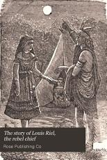The Story of Louis Riel  the Rebel Chief PDF
