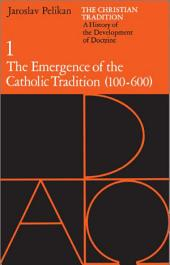 The Christian Tradition: A History of the Development of Doctrine, Volume 1: The Emergence of the Catholic Tradition (100-600)