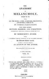 The Anatomy of Melancholy, what it is: With All the Kinds, Causes, Symptomes, Prognostics, and Several Cures of it, Volume 2