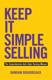 Keep It Simple Selling: The Comprehensive Auto Sales Training Manual