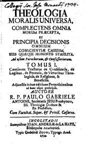 Theologia Moralis Universa: Complectens Omnia Morum Praecepta, Et Principia Decisionis Omnium Consciente Casuum, Suis Quaeque Momentis Stabilita : Ad Usum Parochorum Et Confessariorum, Volume 1