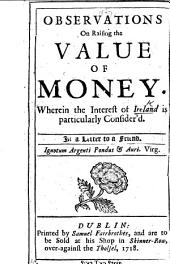 Observations on raising the value of money. Wherein the interest of Ireland is particularly consider'd. In a letter to a Friend