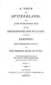 A Tour in Switzerland, Or, A View of the Present State of the Governments and Manners of Those Cantons: With Comparative Sketches of the Present State of Paris, Volume 1