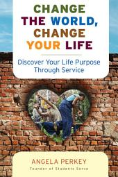 Change the World, Change Your Life: Discover Your Life Purpose Through Service