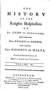 The History of the Knights Hospitallers of St. John of Jerusalem; Styled Afterwards, the Knights of Rhodes, and at Present, the Knights of Malta. Translated from the French of Mons. L'Abbe de Vertot. ...