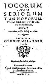 Iocorum Atque Seriorum, Tum Novorum, Tum Selectorum, Atque Memorabilium Liber ...: Jucundus, utilis, lectuque maximopere dignus, Volume 3