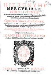 Hieronymi Mercurialis foroliniensis ... Opuscula Aurea [et] selectiora: in quibus praeter aha, quae ed praxim ...
