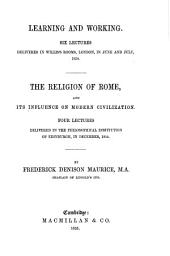Learning and Working: Six Lectures Delivered in Willis's Rooms, London, in June and July, 1854. The Religion of Rome, and Its Influence on Modern Civilization. Four Lectures Delivered in the Philosophical Institution of Edinburgh, in December, 1854