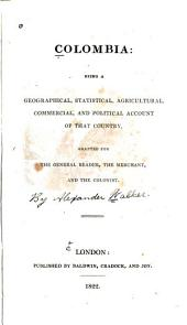 Colombia: Being a Geographical, Statistical, Agricultural, Commercial, and Political Account of that Country, Volume 2