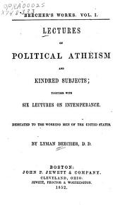 Lectures on political atheism and kindred subjects: together with six lectures on intemperance : dedicated to the working men of the United States