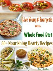 Live Young & Energetic With Whole Food Diet: 80 + Nourishing Hearty Recipes