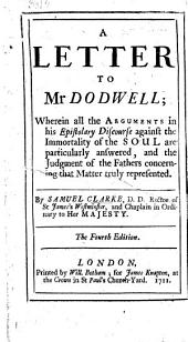 A Letter to Mr. Dodwell: Wherein All the Arguments in His Epistolary Discourse Against the Immortality of the Soul are Particularly Answered, and the Judgment of the Fathers Concerning that Matter Truly Represented ...