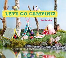 Let s Go Camping  From cabins to caravans  crochet your own camping Scenes PDF