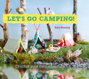 Let s Go Camping  From cabins to caravans  crochet your own camping Scenes