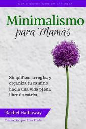 Minimalismo para Mamás: Simplifica, arregla, y organiza tu camino hacia una vida plena libre de estrés (Minimalism for Moms / Spanish edition)