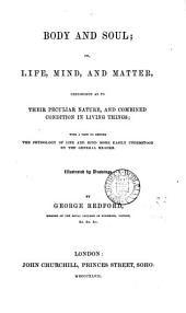 Body and Soul; Or Life, Mind, and Matter, Considered as to Their Peculiar Nature, and Combined Condition in Living Things: With a View to Render the Physiology of Life and Mind More Easily Understood