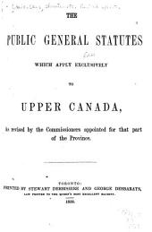 The Public General Statutes which Apply Exclusively to Upper Canada: As Revised by the Commissioners Appointed for that Part of the Province