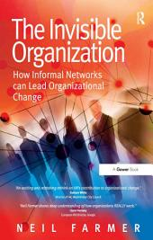 The Invisible Organization: How Informal Networks can Lead Organizational Change